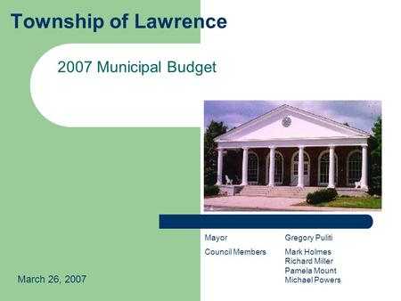 Township of Lawrence 2007 Municipal Budget March 26, 2007 MayorGregory Puliti Council MembersMark Holmes Richard Miller Pamela Mount Michael Powers.