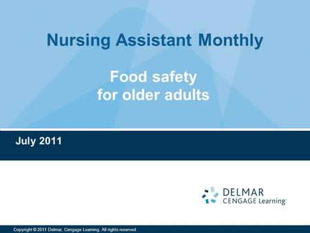 Nursing Assistant Monthly Copyright © 2011 Delmar, Cengage Learning. All rights reserved. Food safety for older adults July 2011.