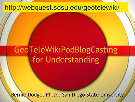 GeoTeleWikiPodBlogCasting for Understanding Bernie Dodge, Ph.D., San Diego State University