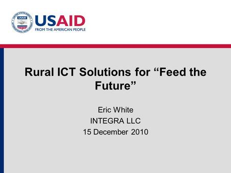 "Rural ICT Solutions for ""Feed the Future"" Eric White INTEGRA LLC 15 December 2010."