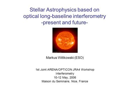 Stellar Astrophysics based on optical long-baseline interferometry -present and future- Markus Wittkowski (ESO) 1st Joint ARENA/OPTICON JRA4 Workshop Interferometry.