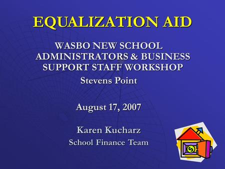 EQUALIZATION AID WASBO NEW SCHOOL ADMINISTRATORS & BUSINESS SUPPORT STAFF WORKSHOP Stevens Point August 17, 2007 Karen Kucharz School Finance Team.