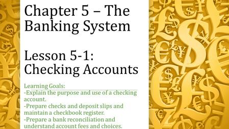 Chapter 5 – The Banking System Lesson 5-1: Checking Accounts Learning Goals: -Explain the purpose and use of a checking account. -Prepare checks and deposit.
