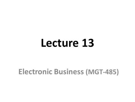 Lecture 13 Electronic Business (MGT-485). Recap – Lecture 12 Tools Available to Achieve Site Security Encryption – Symmetric key encryption – Public key.