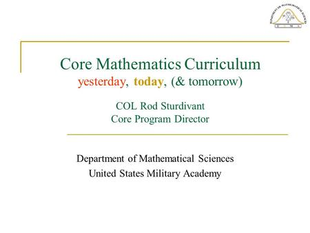 Core Mathematics Curriculum yesterday, today, (& tomorrow) COL Rod Sturdivant Core Program Director Department of Mathematical Sciences United States Military.