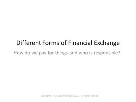 Different Forms of Financial Exchange How do we pay for things and who is responsible? Copyright © Texas Education Agency, 2012. All rights reserved.