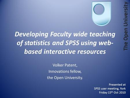 Developing Faculty wide teaching of statistics and SPSS using web- based interactive resources Volker Patent, Innovations fellow, the Open University.