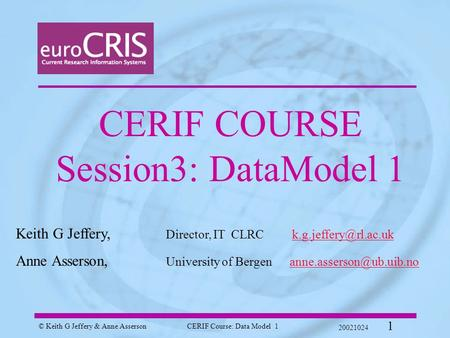 © Keith G Jeffery & Anne AssersonCERIF Course: Data Model 1 20021024 1 CERIF COURSE Session3: DataModel 1 Keith G Jeffery, Director, IT CLRC