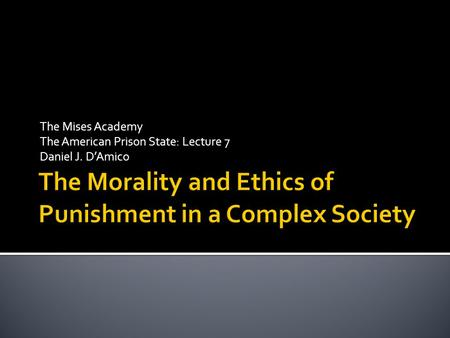 The Mises Academy The American Prison State: Lecture 7 Daniel J. D'Amico.