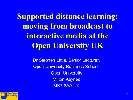 1 Supported distance learning: moving from broadcast to interactive media at the Open University UK Dr Stephen Little, Senior Lecturer, Open University.