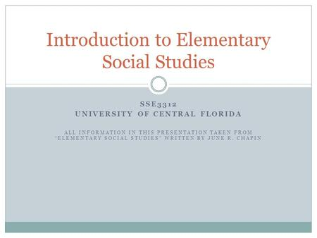 "SSE3312 UNIVERSITY OF CENTRAL FLORIDA ALL INFORMATION IN THIS PRESENTATION TAKEN FROM ""ELEMENTARY SOCIAL STUDIES"" WRITTEN BY JUNE R. CHAPIN Introduction."