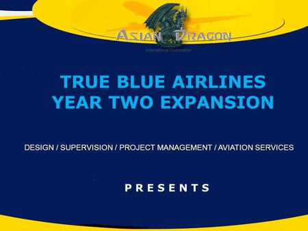 P R E S E N T S DESIGN / SUPERVISION / PROJECT MANAGEMENT / AVIATION SERVICES TRUE BLUE AIRLINES YEAR TWO EXPANSION.