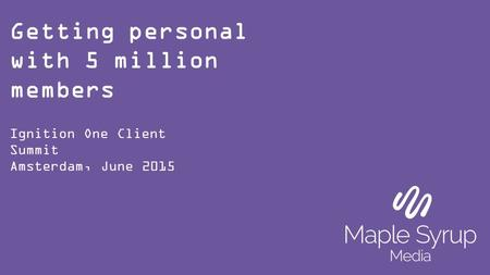 Getting personal with 5 million members Ignition One Client Summit Amsterdam, June 2015.