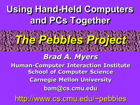 Using Hand-Held Computers and PCs Together The Pebbles Project Brad A. Myers Human-Computer Interaction Institute School of Computer Science Carnegie Mellon.
