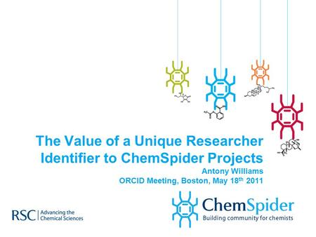 The Value of a Unique Researcher Identifier to ChemSpider Projects Antony Williams ORCID Meeting, Boston, May 18 th 2011.