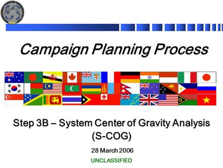 Campaign Planning Process 28 March 2006 Step 3B – System Center of Gravity Analysis (S-COG) UNCLASSIFIED.