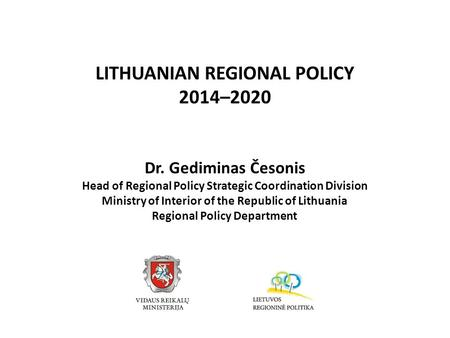 LITHUANIAN REGIONAL POLICY 2014–2020 Dr. Gediminas Česonis Head of Regional Policy Strategic Coordination Division Ministry of Interior of the Republic.