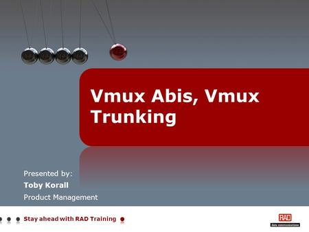 Stay ahead with RAD Training Presented by: Toby Korall Product Management Vmux Abis, Vmux Trunking.