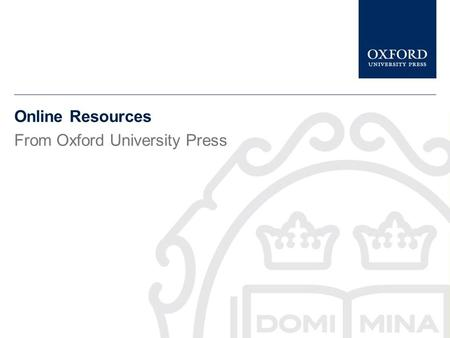 Online Resources From Oxford University Press www.universitypressscholarship.com This presentation gives a brief description of University Press Scholarship.