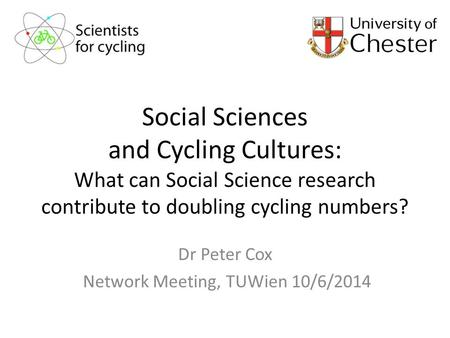 Social Sciences and Cycling Cultures: What can Social Science research contribute to doubling cycling numbers? Dr Peter Cox Network Meeting, TUWien 10/6/2014.