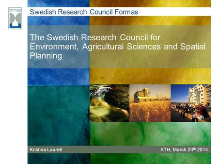 Swedish Research Council Formas The Swedish Research Council for Environment, Agricultural Sciences and Spatial Planning Kristina LaurellKTH, March 24.
