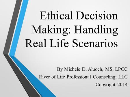 Ethical Decision Making: Handling Real Life Scenarios By Michele D. Aluoch, MS, LPCC River of Life Professional Counseling, LLC Copyright 2014.