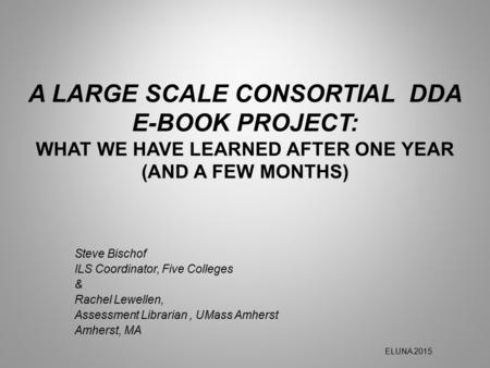 A LARGE SCALE CONSORTIAL DDA E-BOOK PROJECT: WHAT WE HAVE LEARNED AFTER ONE YEAR (AND A FEW MONTHS) Steve Bischof ILS Coordinator, Five Colleges & Rachel.