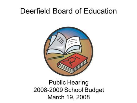 Public Hearing 2008-2009 School Budget March 19, 2008 Public Hearing 2008-2009 School Budget March 19, 2008 Deerfield Board of Education.