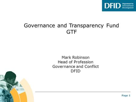 Page 1 Governance and Transparency Fund GTF Mark Robinson Head of Profession Governance and Conflict DFID.