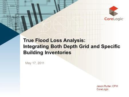 May 17, 2011 True Flood Loss Analysis: Integrating Both Depth Grid and Specific Building Inventories Jason Rutter, CFM CoreLogic.