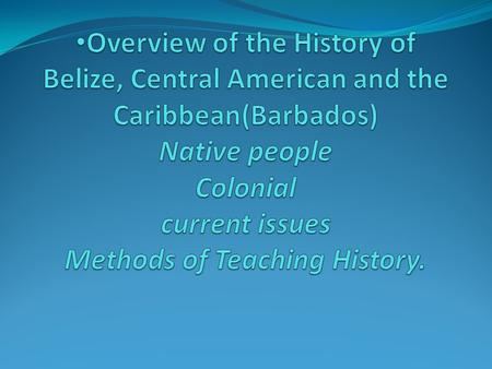 Overview of the History of Belize, Central American and the Caribbean(Barbados) Native people Colonial current issues Methods of Teaching History.