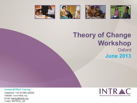 Theory of Change Workshop Oxford June 2013 Contact INTRAC Training: Telephone: +44 (0)1865 263055 Website:    Twitter: