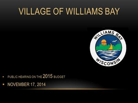 VILLAGE OF WILLIAMS BAY  PUBLIC HEARING ON THE 2015 BUDGET  NOVEMBER 17, 2014.