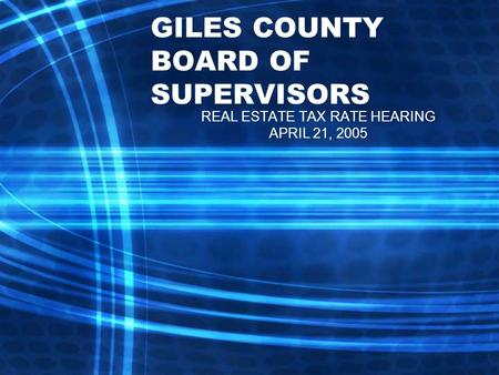 GILES COUNTY BOARD OF SUPERVISORS REAL ESTATE TAX RATE HEARING APRIL 21, 2005.