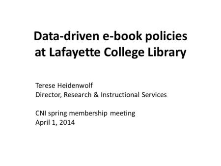 Data-driven e-book policies at Lafayette College Library Terese Heidenwolf Director, Research & Instructional Services CNI spring membership meeting April.