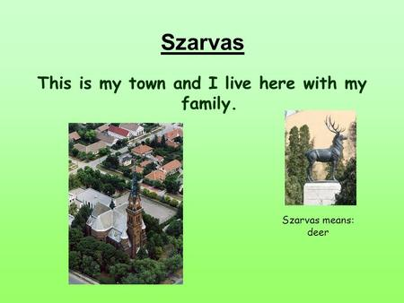 This is my town and I live here with my family. Szarvas means: deer Szarvas.
