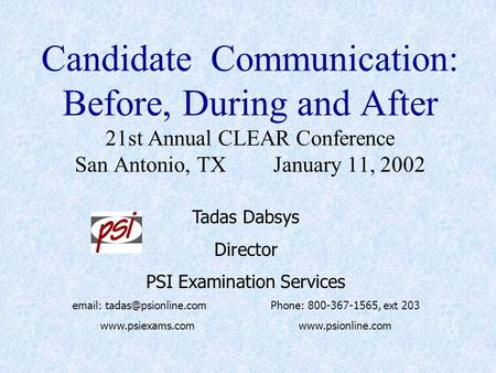 Candidate Communication: Before, During and After 21st Annual CLEAR Conference San Antonio, TXJanuary 11, 2002 Tadas Dabsys Director PSI Examination Services.
