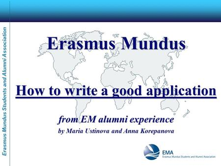 Erasmus Mundus Students and Alumni Association Erasmus Mundus How to write a good application from EM alumni experience by Maria Ustinova and Anna Korepanova.