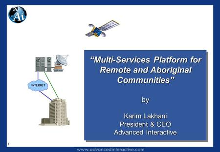 "1 ""Multi-Services Platform for Remote and Aboriginal Communities"" by Karim Lakhani President & CEO Advanced Interactive ""Multi-Services Platform for Remote."