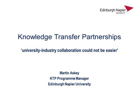 Knowledge Transfer Partnerships 'university-industry collaboration could not be easier' Martin Askey KTP Programme Manager Edinburgh Napier University.