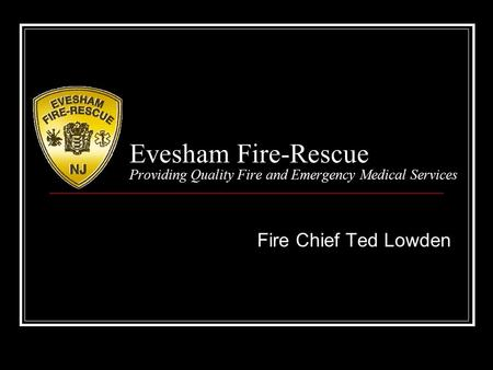 Evesham Fire-Rescue Providing Quality Fire and Emergency Medical Services Fire Chief Ted Lowden.