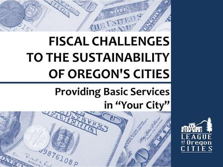 "FISCAL CHALLENGES TO THE SUSTAINABILITY OF OREGON'S CITIES Providing Basic Services in ""Your City"""