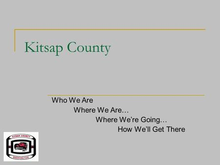 Kitsap County Who We Are Where We Are… Where We're Going… How We'll Get There.