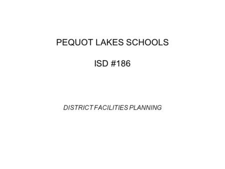 PEQUOT LAKES SCHOOLS ISD #186 DISTRICT FACILITIES PLANNING.