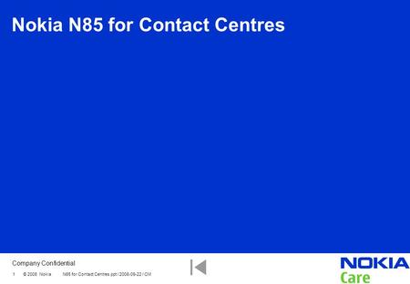 Company Confidential 1 © 2008 Nokia N85 for Contact Centres.ppt / 2008-09-22 / CM Nokia N85 for Contact Centres.