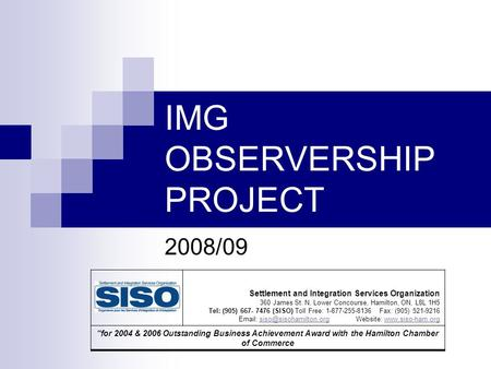 IMG OBSERVERSHIP PROJECT 2008/09 Settlement and Integration Services Organization 360 James St. N, Lower Concourse, Hamilton, ON, L8L 1H5 Tel: (905) 667-