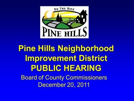 Pine Hills Neighborhood Improvement District PUBLIC HEARING Board of County Commissioners December 20, 2011.
