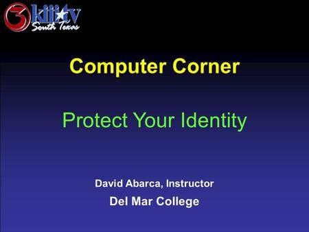 David Abarca, Instructor Del Mar College Computer Corner Protect Your Identity.