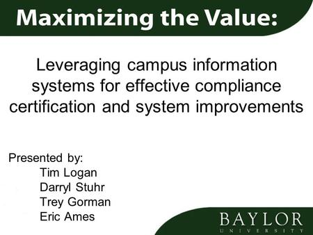 Leveraging campus information systems for effective compliance certification and system improvements Presented by: Tim Logan Darryl Stuhr Trey Gorman Eric.