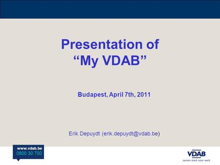 "0800 30 700 Presentation of ""My VDAB"" Budapest, April 7th, 2011 Erik Depuydt"